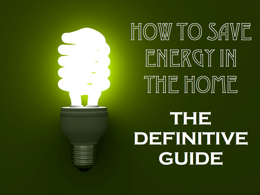 How To Save Energy In The Home The Definitive Guide